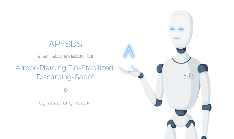 APFSDS is  an  abbreviation  for Armor-Piercing Fin-Stabilized Discarding-Sabot