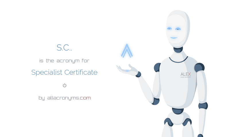 S.C.. is  the  acronym  for Specialist Certificate