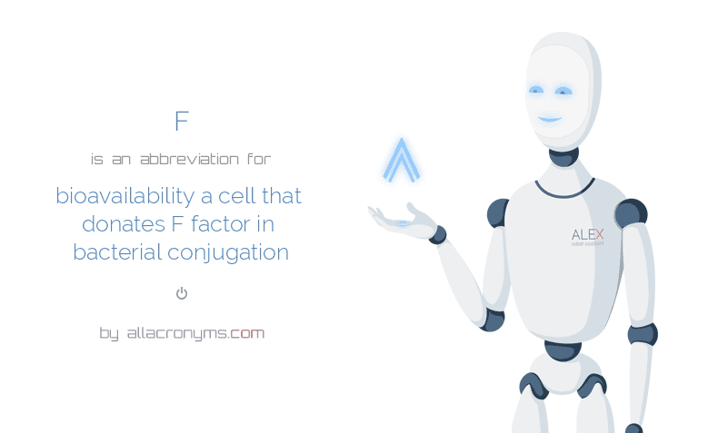 F is  an  abbreviation  for bioavailability a cell that donates F factor in bacterial conjugation