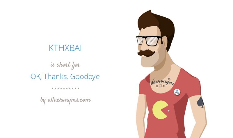 KTHXBAI is short for OK, Thanks, Goodbye