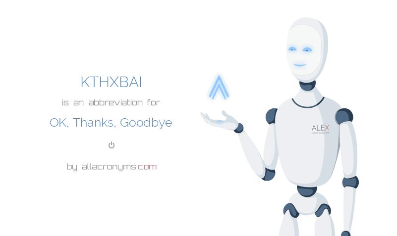 KTHXBAI is  an  abbreviation  for OK, Thanks, Goodbye