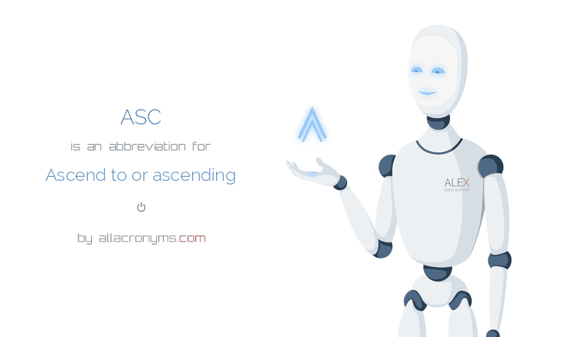 ASC is  an  abbreviation  for Ascend to or ascending
