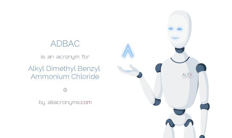 ADBAC is  an  acronym  for Alkyl Dimethyl Benzyl Ammonium Chloride
