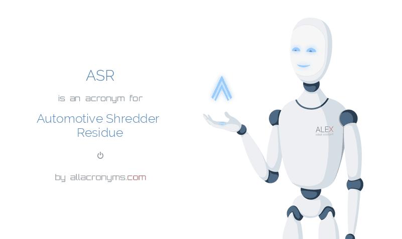 ASR is  an  acronym  for Automotive Shredder Residue