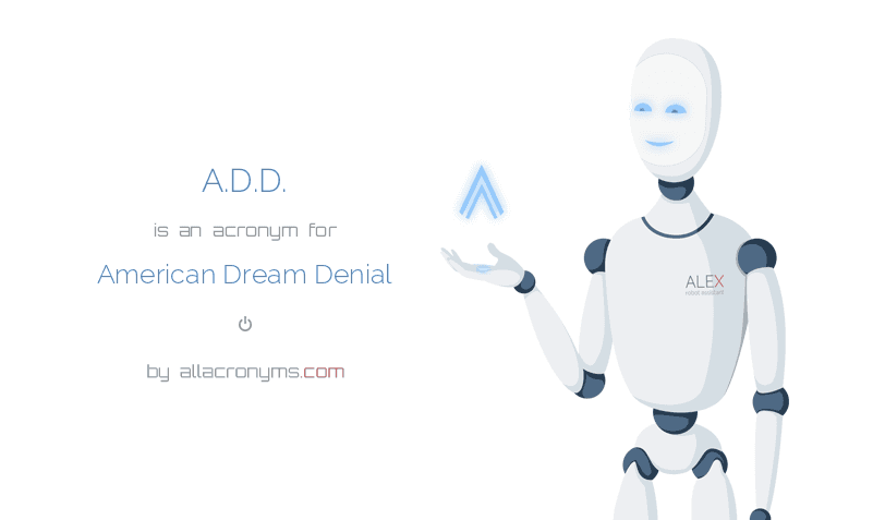 A.D.D. is  an  acronym  for American Dream Denial