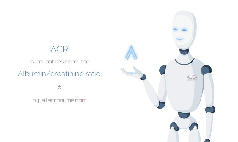 ACR is  an  abbreviation  for Albumin/creatinine ratio