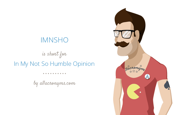 IMNSHO is short for In My Not So Humble Opinion