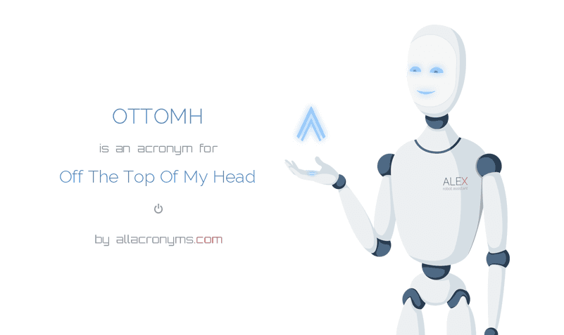 OTTOMH is  an  acronym  for Off The Top Of My Head