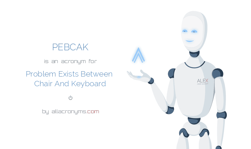 PEBCAK is  an  acronym  for Problem Exists Between Chair And Keyboard