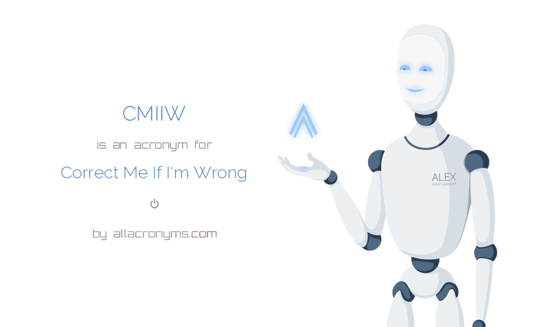 CMIIW is  an  acronym  for Correct Me If I'm Wrong