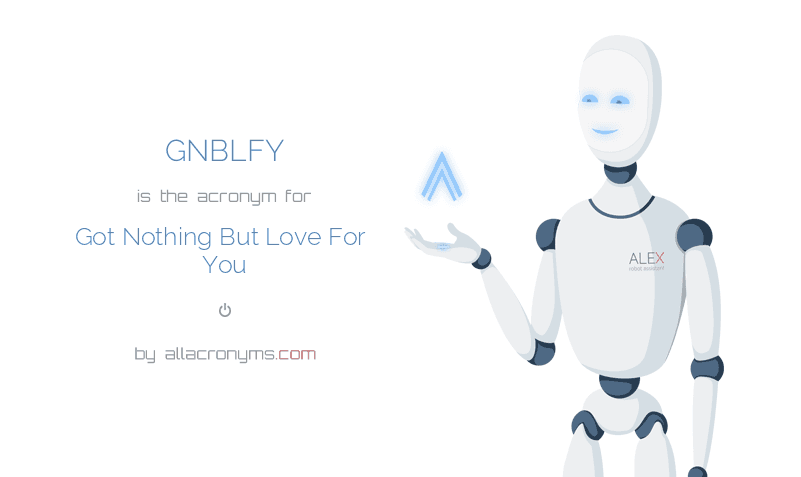 GNBLFY is  the  acronym  for Got Nothing But Love For You