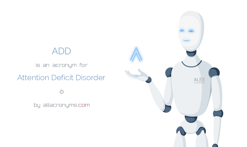 ADD is  an  acronym  for Attention Deficit Disorder