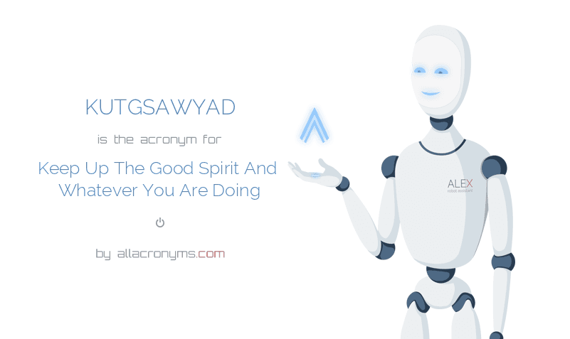 KUTGSAWYAD is  the  acronym  for Keep Up The Good Spirit And Whatever You Are Doing
