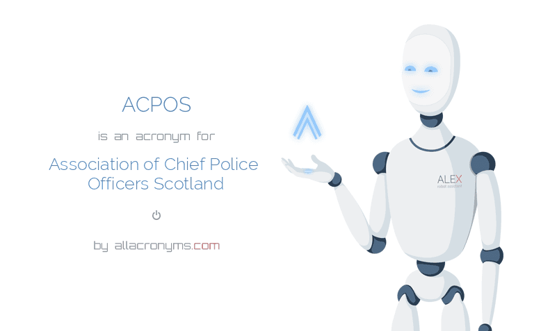 ACPOS is  an  acronym  for Association of Chief Police Officers Scotland