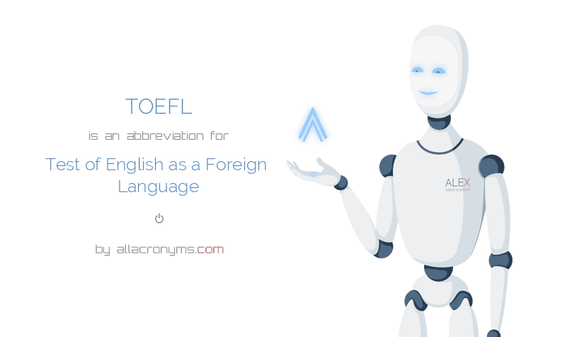 TOEFL is  an  abbreviation  for Test of English as a Foreign Language