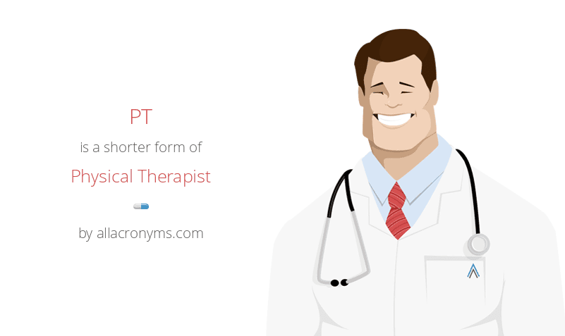 PT is a shorter form of Physical Therapist