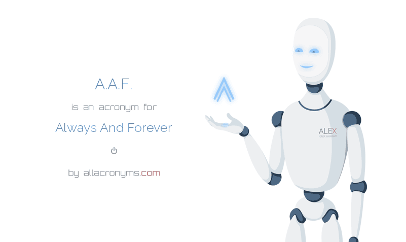 A.A.F. is  an  acronym  for Always And Forever
